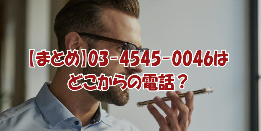 【まとめ】03-4545-0046はどこからの電話?